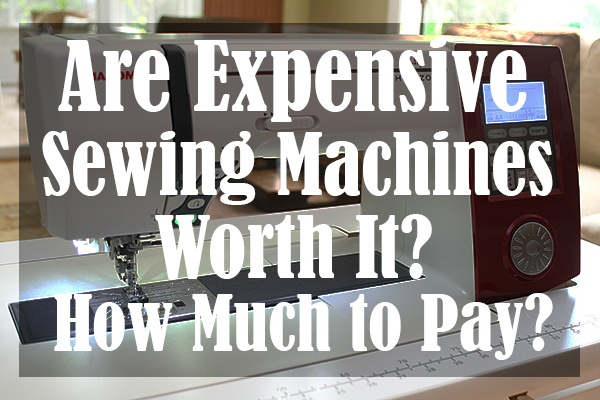 Are Expensive Sewing Machines Worth It How Much to Pay