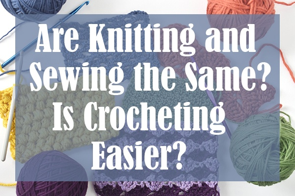 Are Knitting and Sewing the Same Is Crocheting Easier