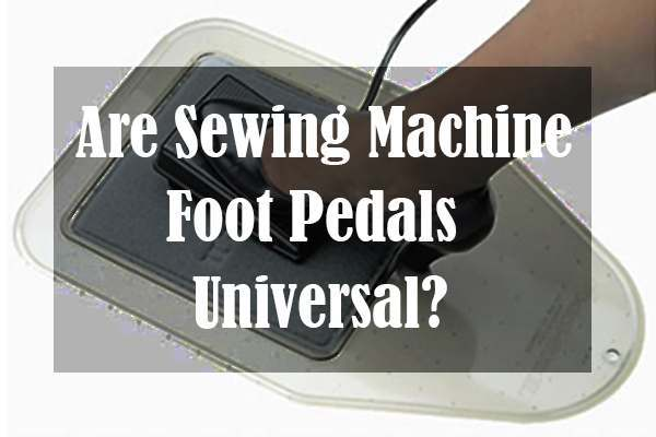 Are Sewing Machine Foot Pedals Universal