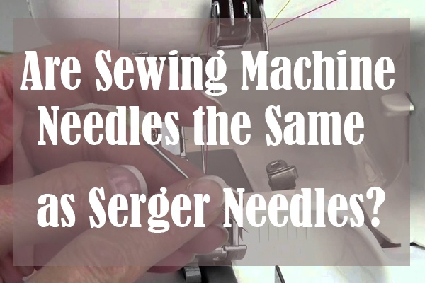 Are Sewing Machine Needles the Same as Serger Needles?