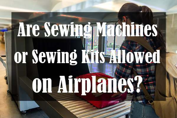 Are Sewing Machines or Sewing Kits Allowed on Airplanes?