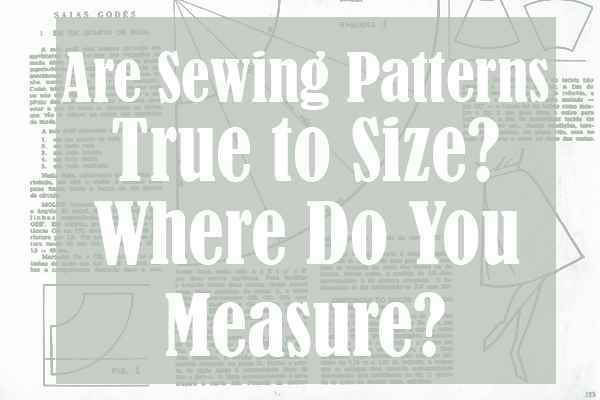 Are Sewing Patterns True to Size Where Do You Measure