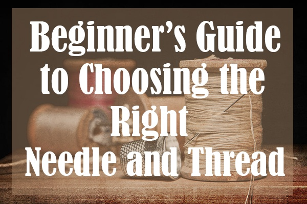 Beginner's Guide to Choosing the Right Needle and Thread