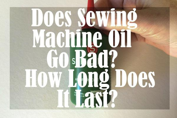 Does Sewing Machine Oil Go Bad How Long Does It Last