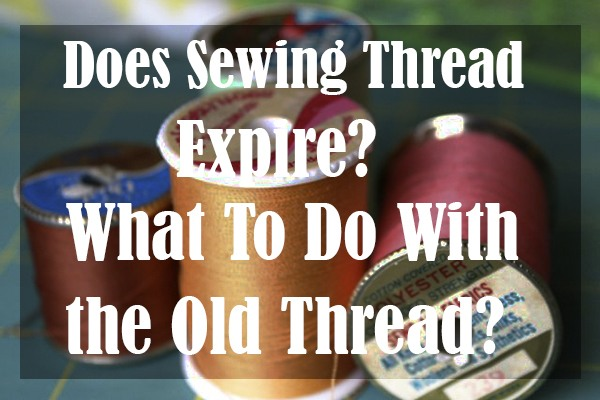 Does Sewing Thread Expire? What To Do With the Old Thread?