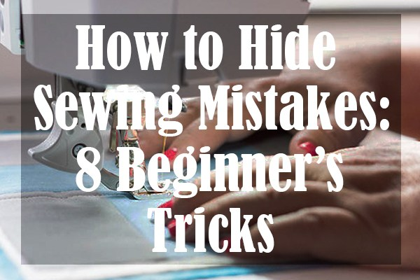 How to Hide Sewing Mistakes 8 Beginner's Tricks