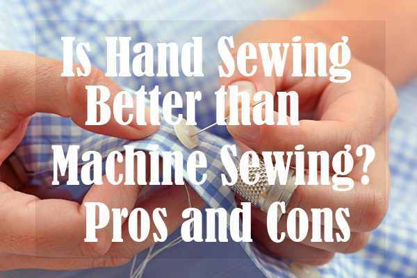 Is Hand Sewing Better than Machine Sewing Pros and Cons