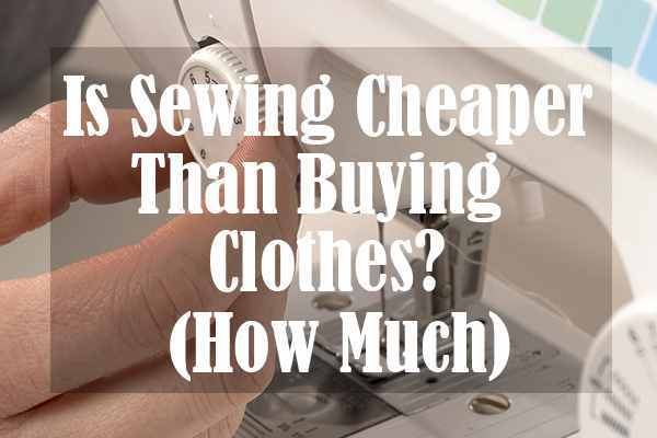 Is Sewing Cheaper Than Buying Clothes? (How Much)