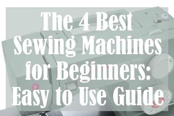 The 4 Best Sewing Machines for Beginners Easy to Use Guide